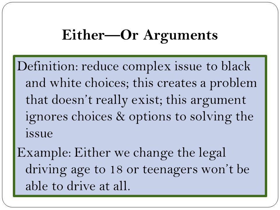 Either—Or Arguments Definition: reduce complex issue to black and white choices; this creates a problem that doesn't really exist; this argument ignores choices & options to solving the issue Example: Either we change the legal driving age to 18 or teenagers won't be able to drive at all.