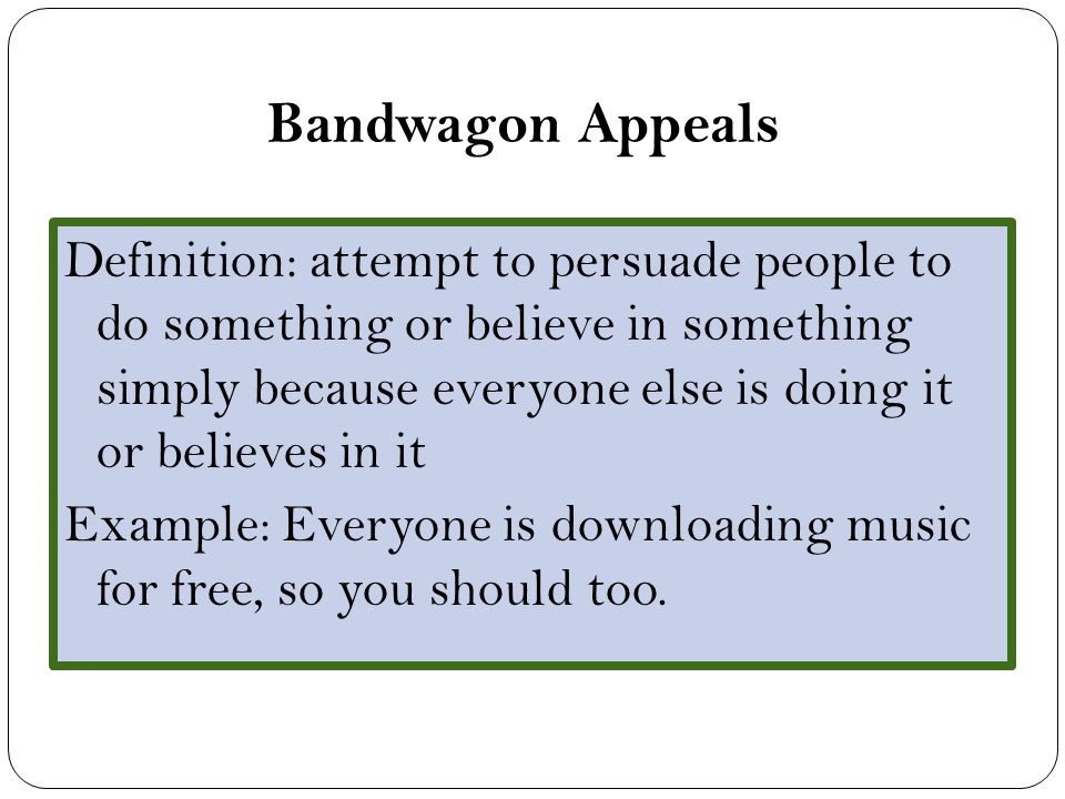 Bandwagon Appeals Definition: attempt to persuade people to do something or believe in something simply because everyone else is doing it or believes in it Example: Everyone is downloading music for free, so you should too.