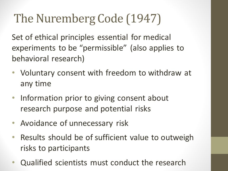 The Nuremberg Code (1947) Set of ethical principles essential for medical experiments to be permissible (also applies to behavioral research) Voluntary consent with freedom to withdraw at any time Information prior to giving consent about research purpose and potential risks Avoidance of unnecessary risk Results should be of sufficient value to outweigh risks to participants Qualified scientists must conduct the research