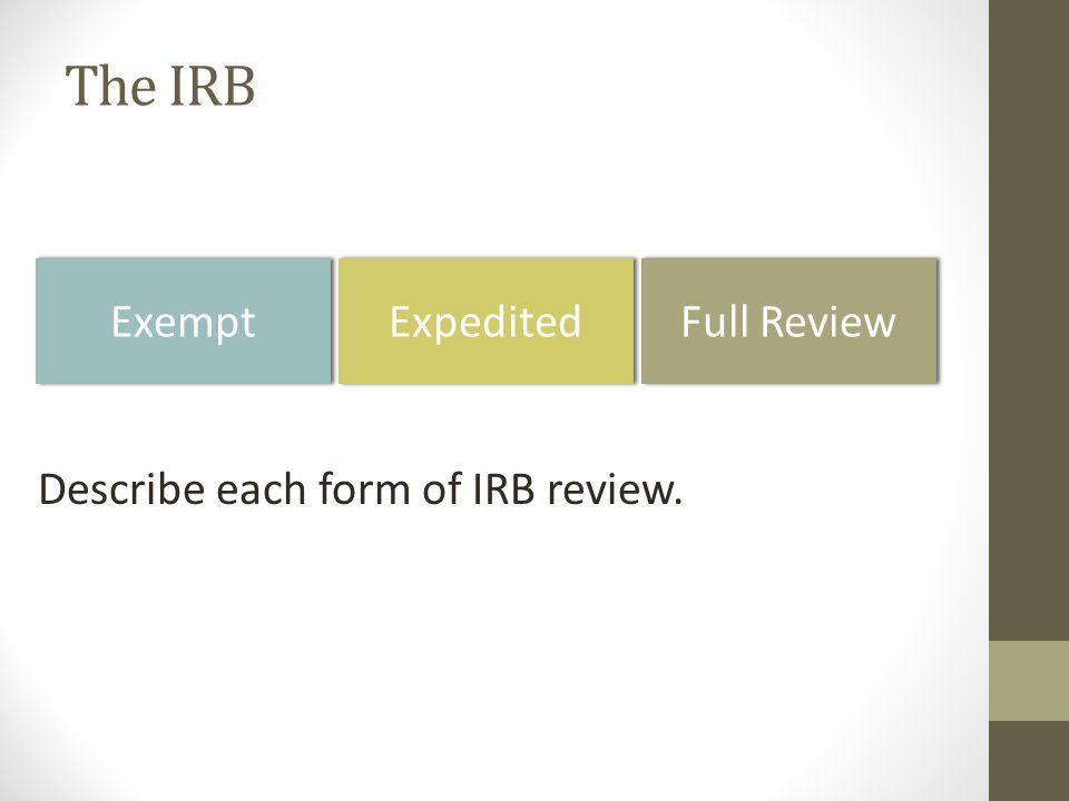 The IRB Exempt Expedited Full Review Describe each form of IRB review.