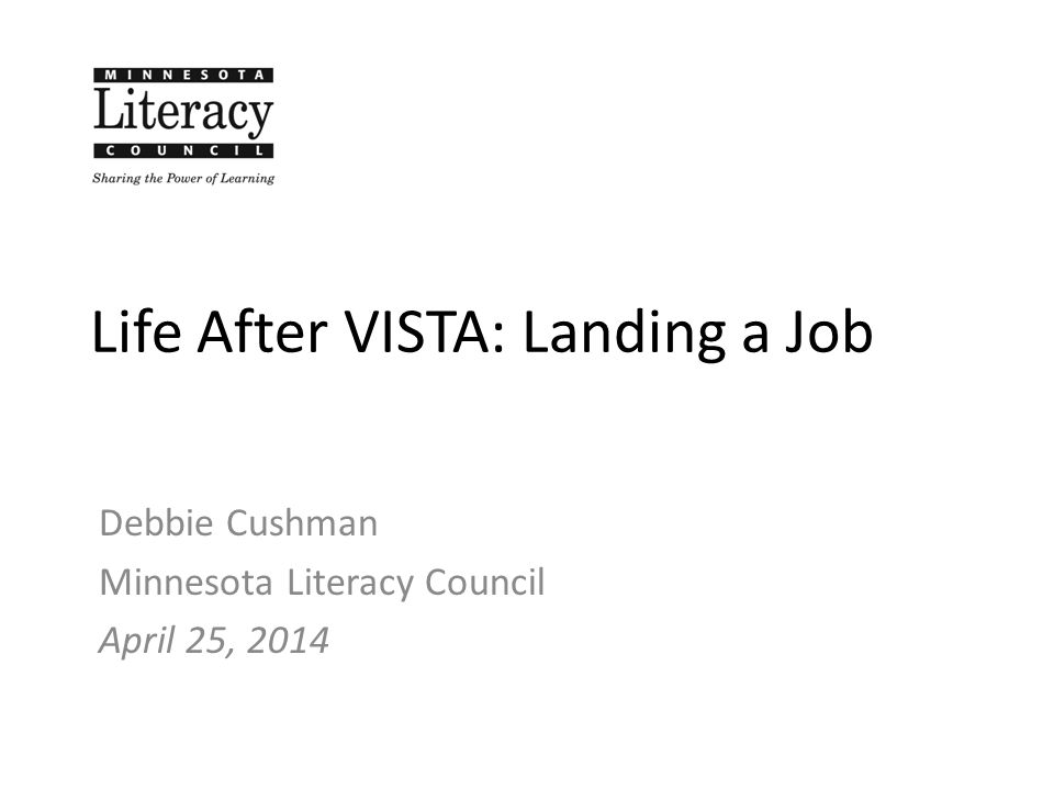 Life After VISTA: Landing a Job Debbie Cushman Minnesota Literacy Council April 25, 2014