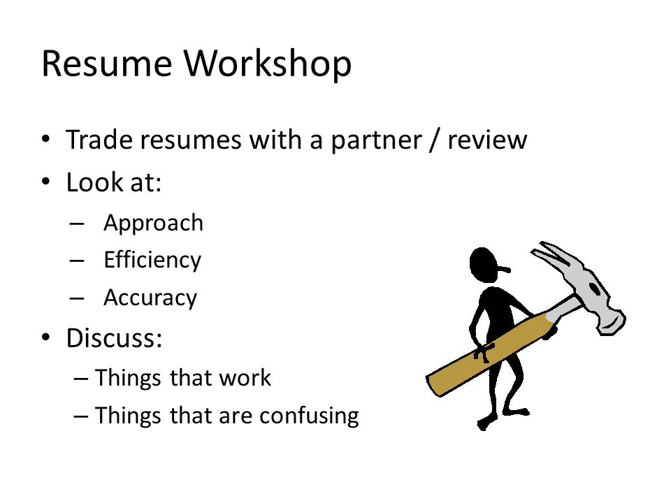 Resume Workshop Trade resumes with a partner / review Look at: – Approach – Efficiency – Accuracy Discuss: – Things that work – Things that are confusing