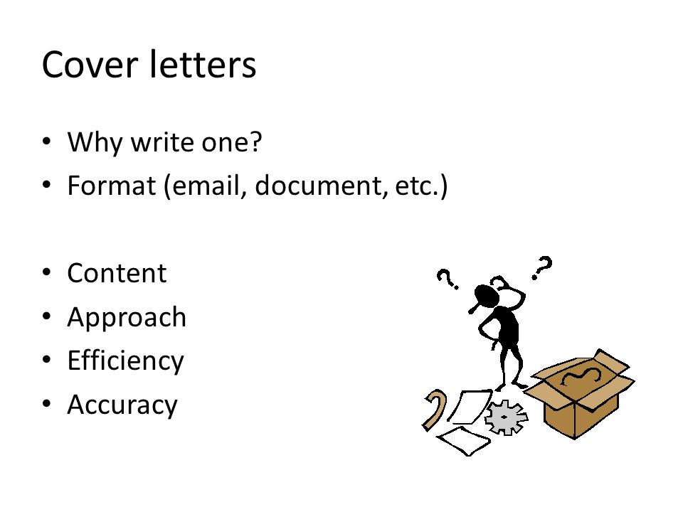 Cover letters Why write one Format (email, document, etc.) Content Approach Efficiency Accuracy