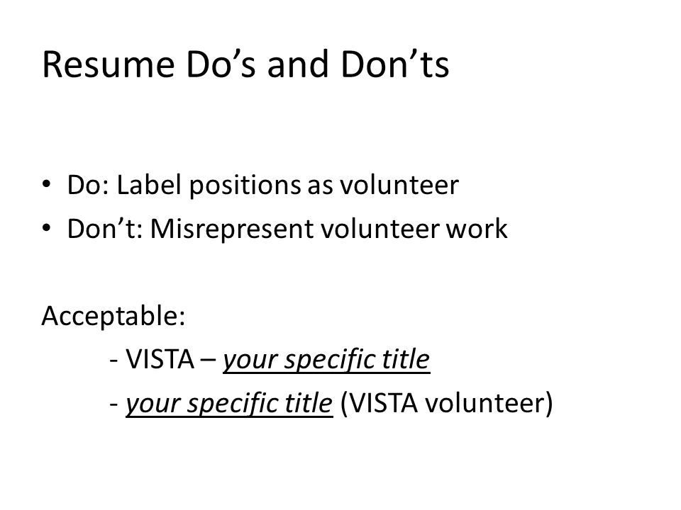 Resume Do's and Don'ts Do: Label positions as volunteer Don't: Misrepresent volunteer work Acceptable: - VISTA – your specific title - your specific title (VISTA volunteer)