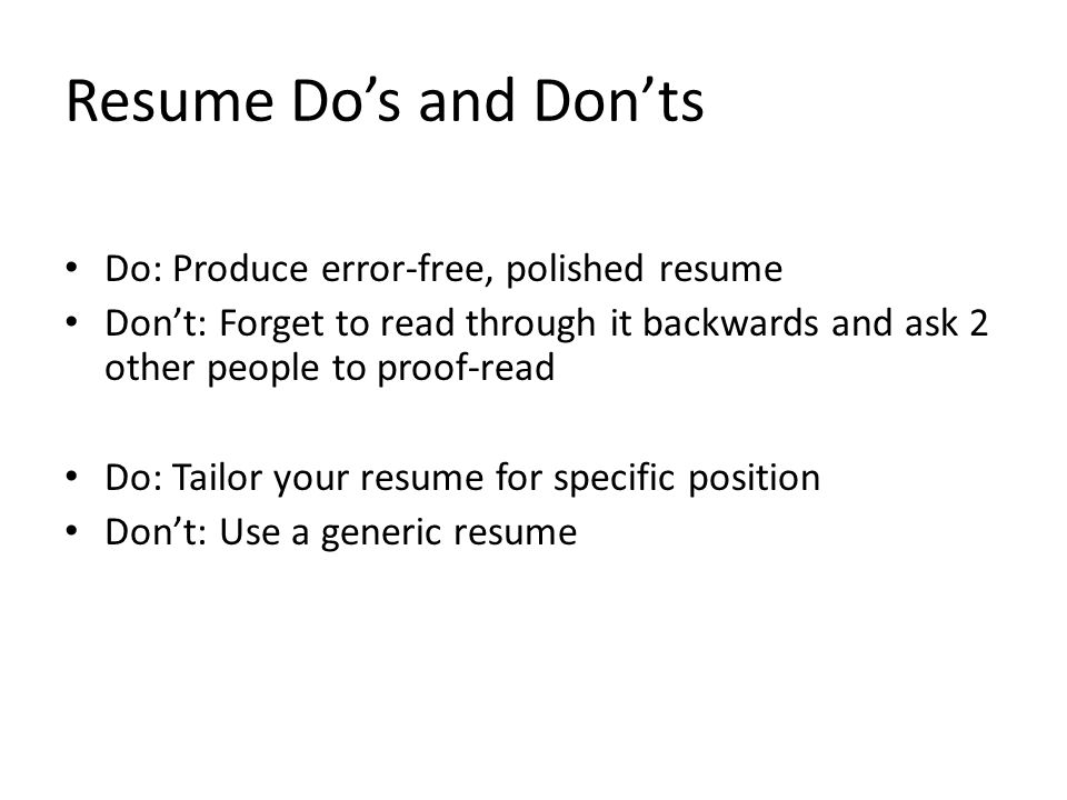 Resume Do's and Don'ts Do: Produce error-free, polished resume Don't: Forget to read through it backwards and ask 2 other people to proof-read Do: Tailor your resume for specific position Don't: Use a generic resume