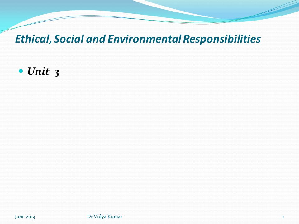 Ethical, Social and Environmental Responsibilities Unit 3 June 20131Dr Vidya Kumar