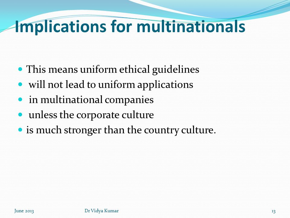 Implications for multinationals This means uniform ethical guidelines will not lead to uniform applications in multinational companies unless the corporate culture is much stronger than the country culture.