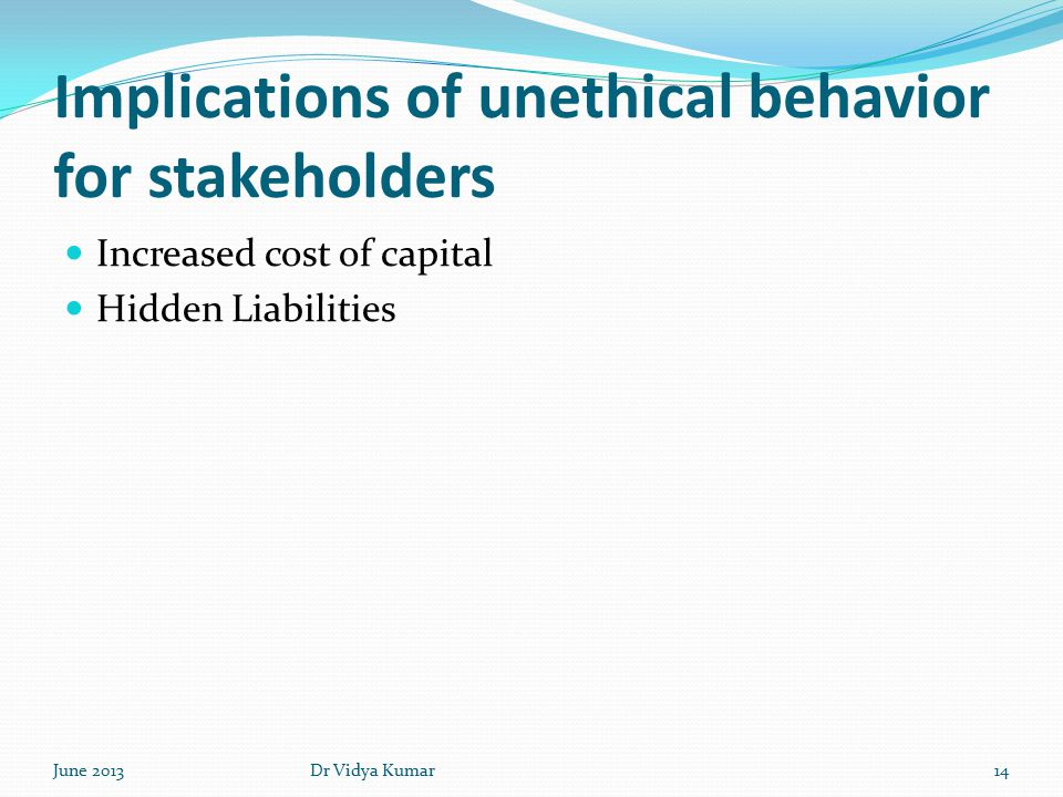 Implications of unethical behavior for stakeholders Increased cost of capital Hidden Liabilities June 201314Dr Vidya Kumar