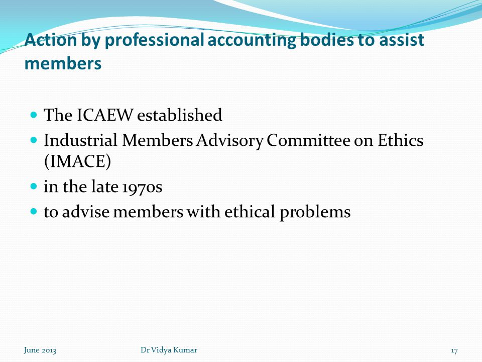 Action by professional accounting bodies to assist members The ICAEW established Industrial Members Advisory Committee on Ethics (IMACE) in the late 1970s to advise members with ethical problems June 201317Dr Vidya Kumar