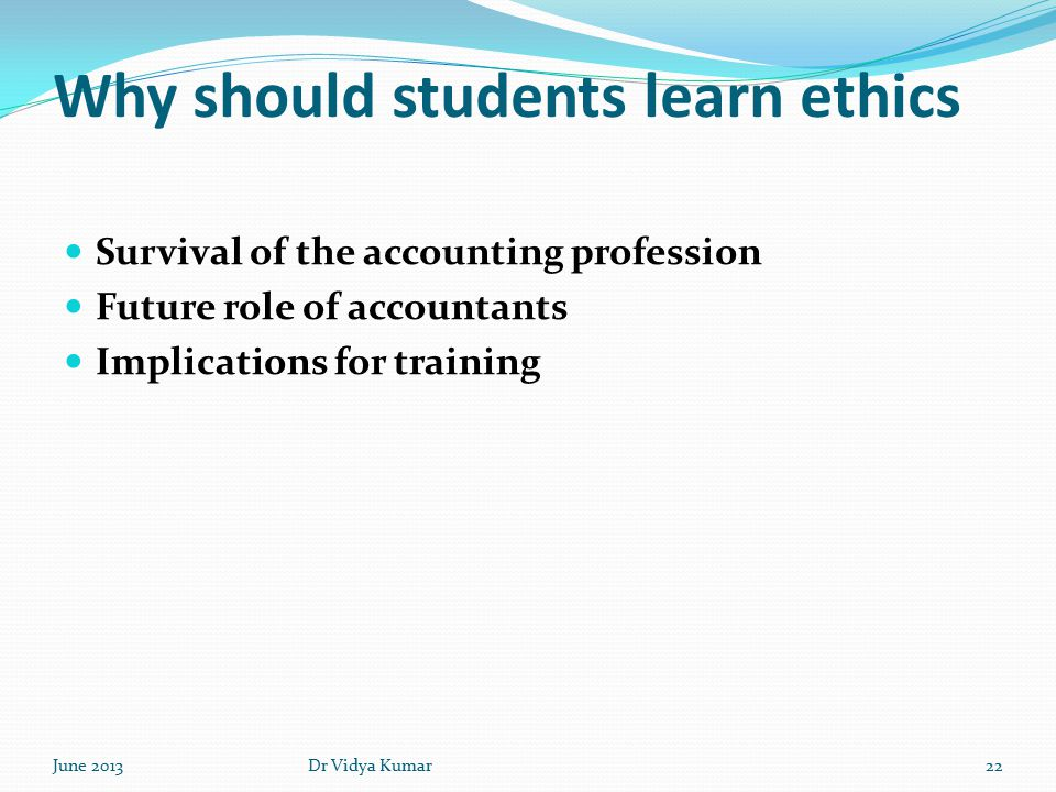 Why should students learn ethics Survival of the accounting profession Future role of accountants Implications for training June 201322Dr Vidya Kumar