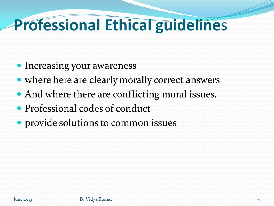 Professional Ethical guidelines Increasing your awareness where here are clearly morally correct answers And where there are conflicting moral issues.