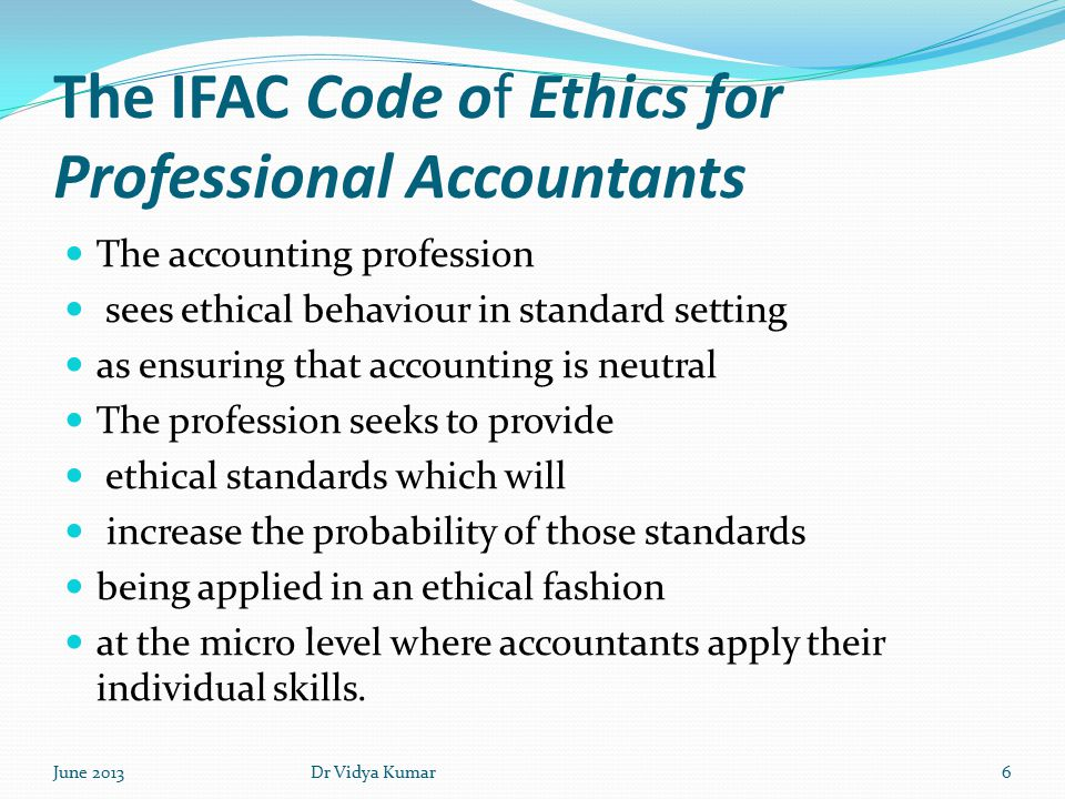 The IFAC Code of Ethics for Professional Accountants The accounting profession sees ethical behaviour in standard setting as ensuring that accounting is neutral The profession seeks to provide ethical standards which will increase the probability of those standards being applied in an ethical fashion at the micro level where accountants apply their individual skills.