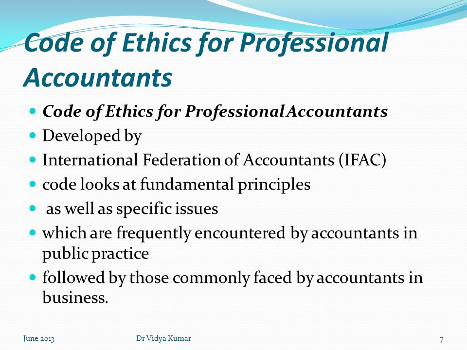 Code of Ethics for Professional Accountants Developed by International Federation of Accountants (IFAC) code looks at fundamental principles as well as specific issues which are frequently encountered by accountants in public practice followed by those commonly faced by accountants in business.