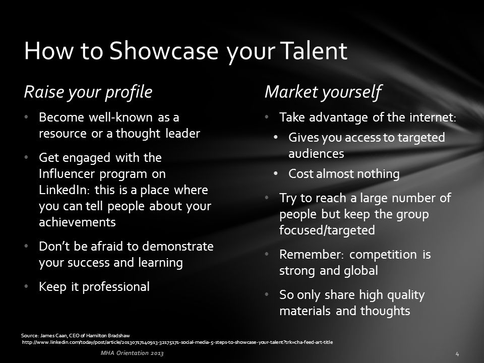 Raise your profileMarket yourself Take advantage of the internet: Gives you access to targeted audiences Cost almost nothing Try to reach a large number of people but keep the group focused/targeted Remember: competition is strong and global So only share high quality materials and thoughts Become well-known as a resource or a thought leader Get engaged with the Influencer program on LinkedIn: this is a place where you can tell people about your achievements Don't be afraid to demonstrate your success and learning Keep it professional How to Showcase your Talent Source: James Caan, CEO of Hamilton Bradshaw http://www.linkedin.com/today/post/article/20130717140913-32175171-social-media-5-steps-to-showcase-your-talent?trk=cha-feed-art-title MHA Orientation 20134