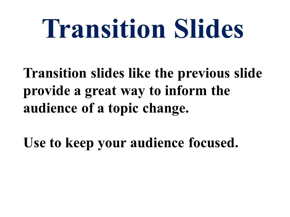 Transition Slides Transition slides like the previous slide provide a great way to inform the audience of a topic change.