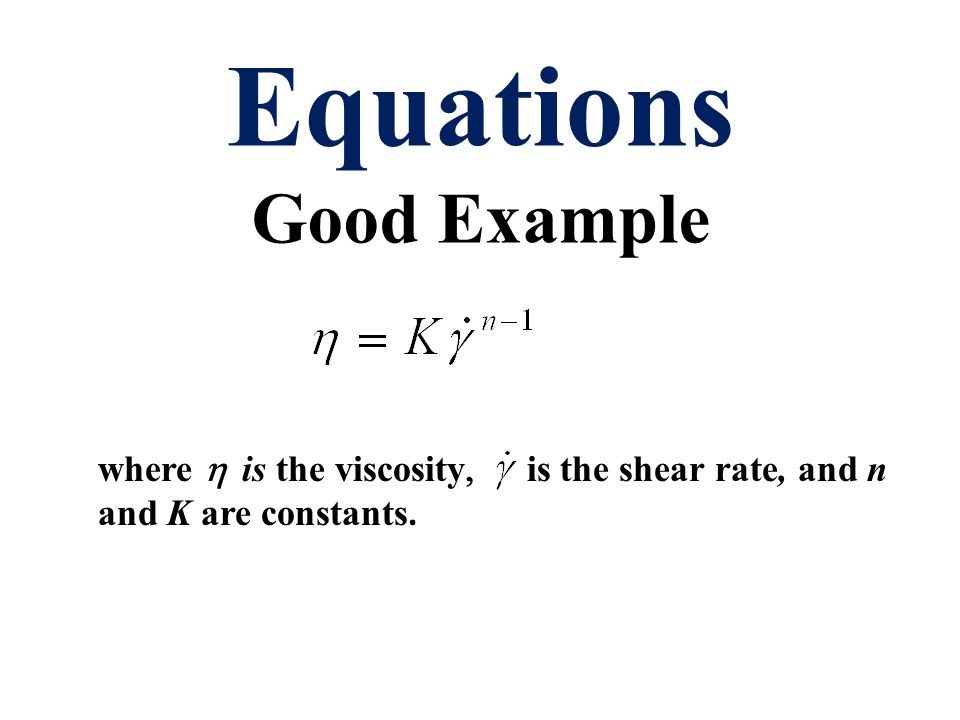 Equations Good Example where   is the viscosity  is the shear rate,  and n and K are constants.