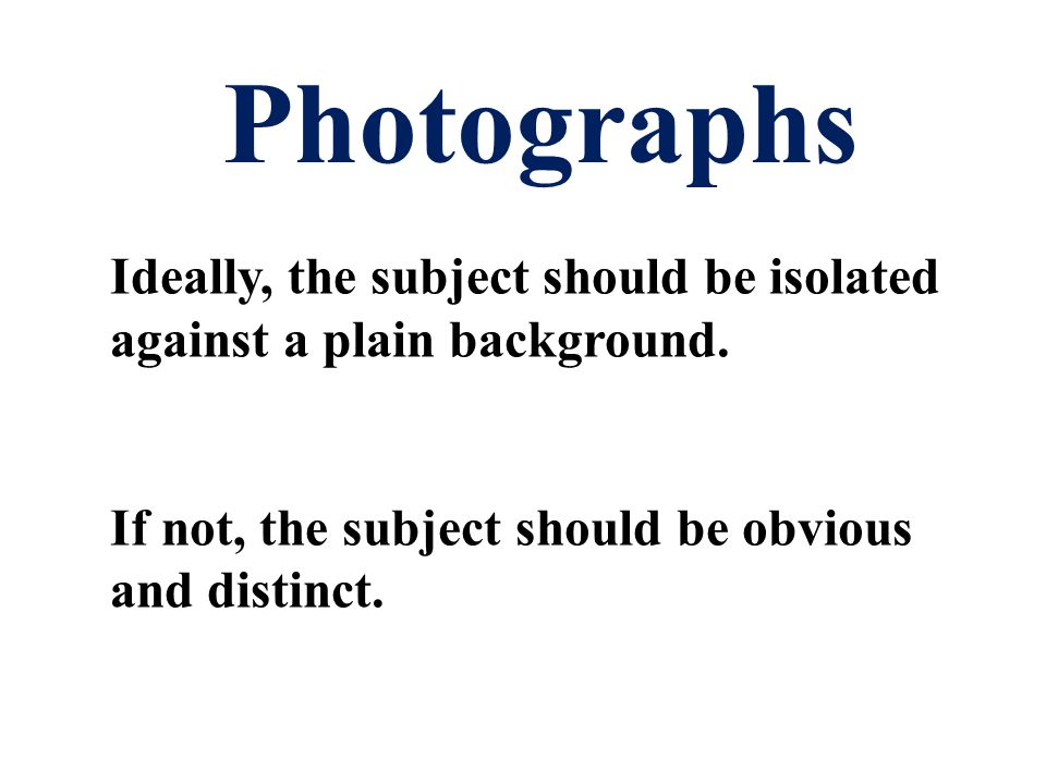 Photographs Ideally, the subject should be isolated against a plain background.