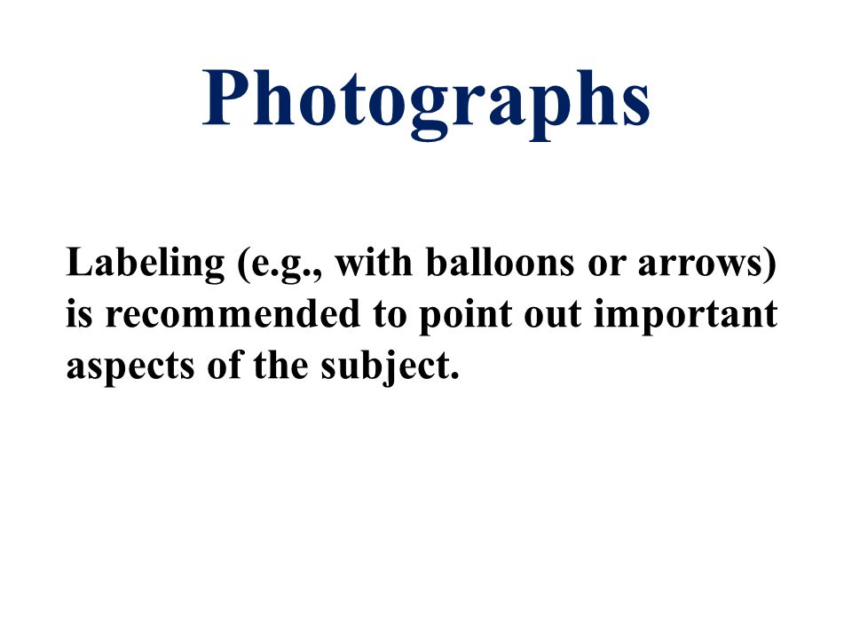Photographs Labeling (e.g., with balloons or arrows) is recommended to point out important aspects of the subject.