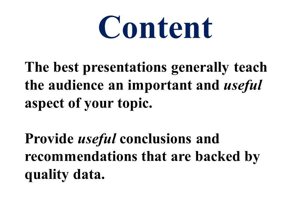 The best presentations generally teach the audience an important and useful aspect of your topic.