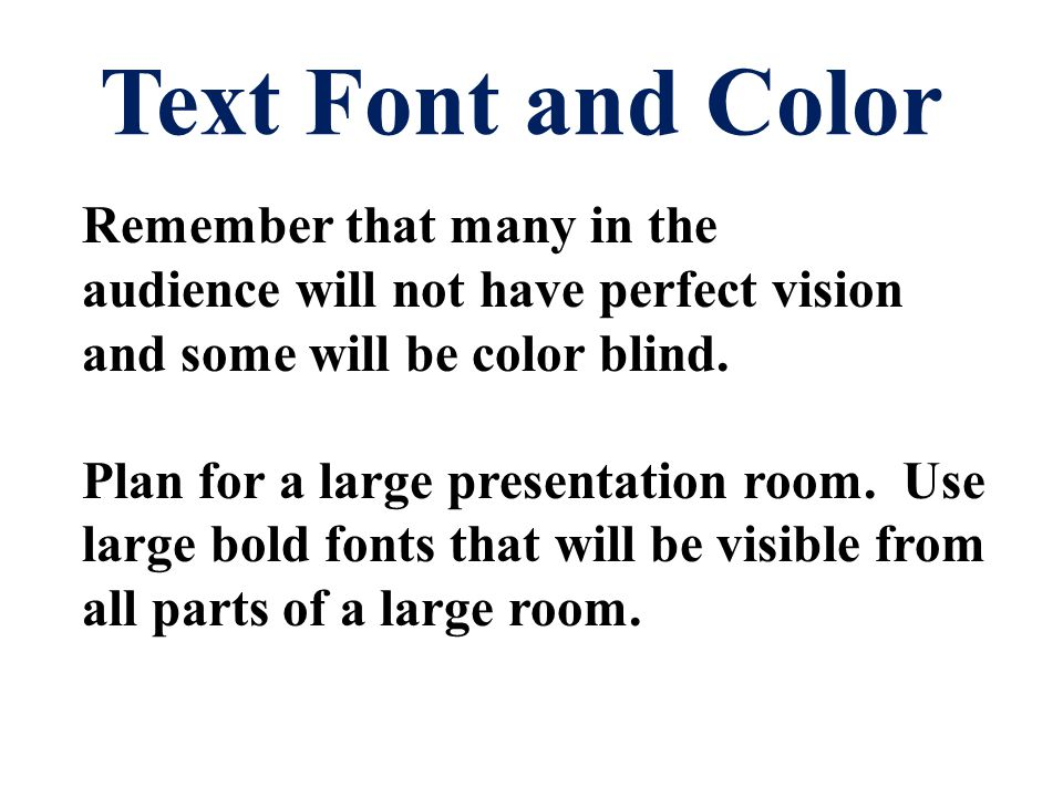 Text Font and Color Remember that many in the audience will not have perfect vision and some will be color blind.