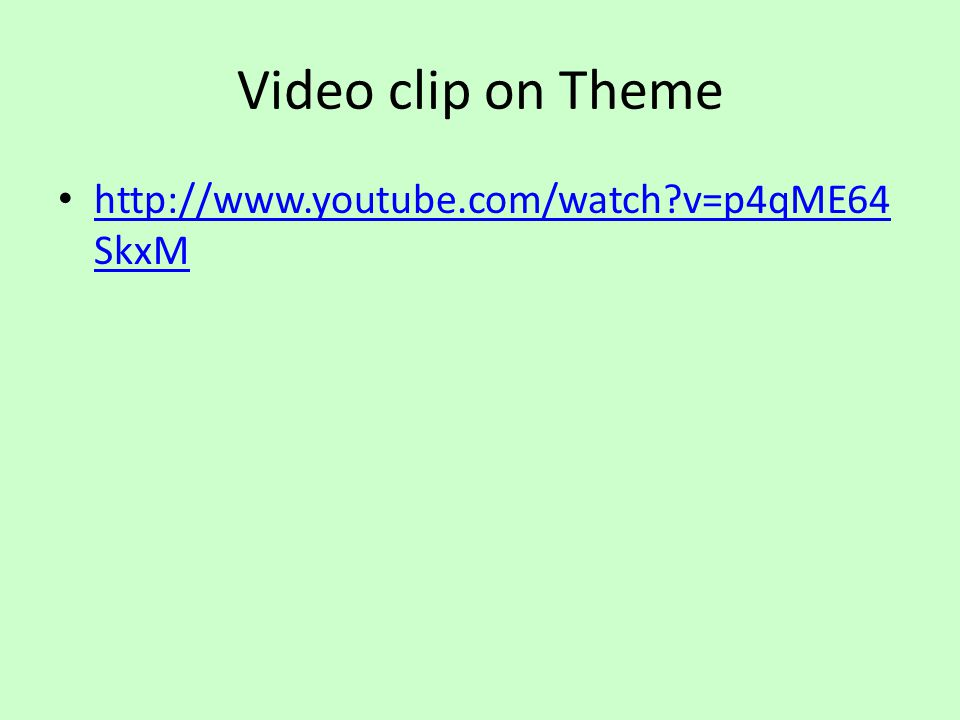 Video clip on Theme http://www.youtube.com/watch?v=p4qME64 SkxM http://www.youtube.com/watch?v=p4qME64 SkxM