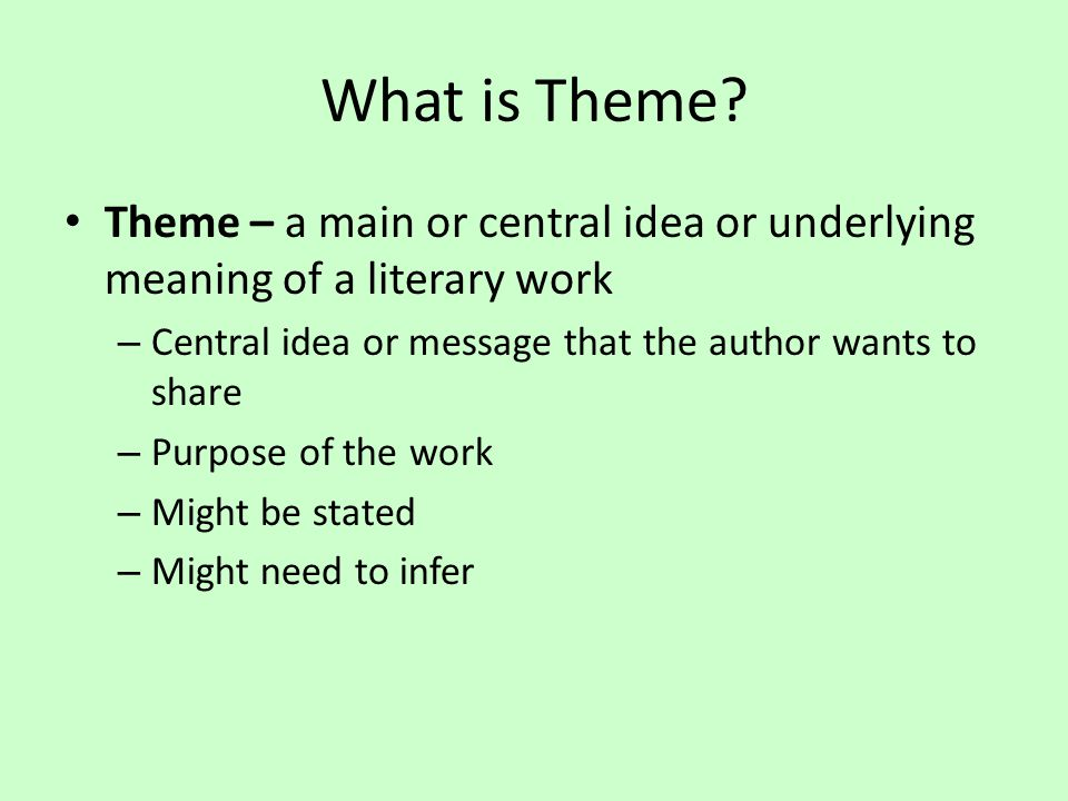 What is Theme? Theme – a main or central idea or underlying meaning of a literary work – Central idea or message that the author wants to share – Purp