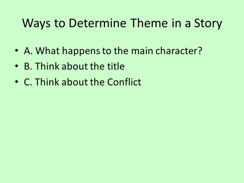 Ways to Determine Theme in a Story A. What happens to the main character? B. Think about the title C. Think about the Conflict