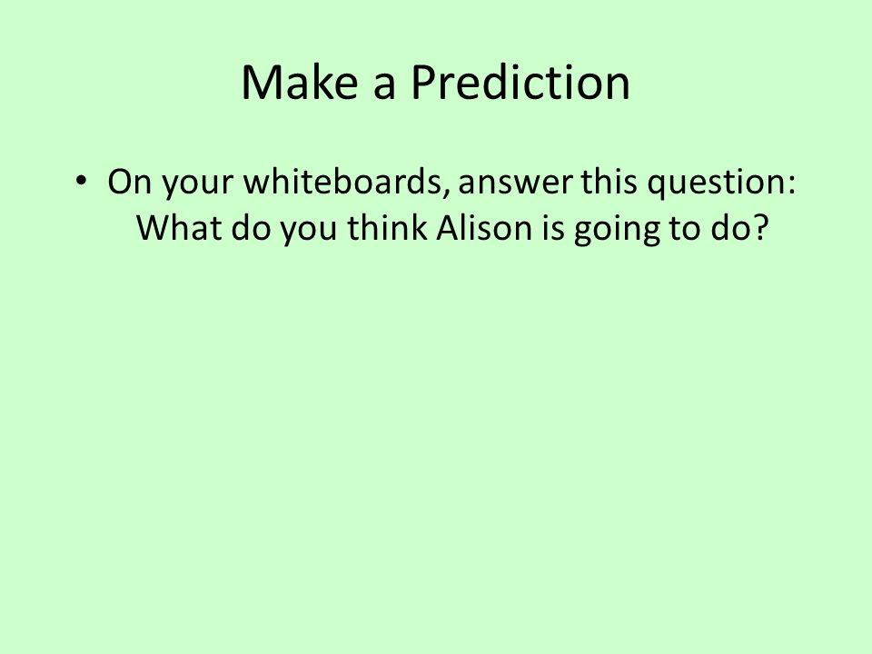 Make a Prediction On your whiteboards, answer this question: What do you think Alison is going to do?