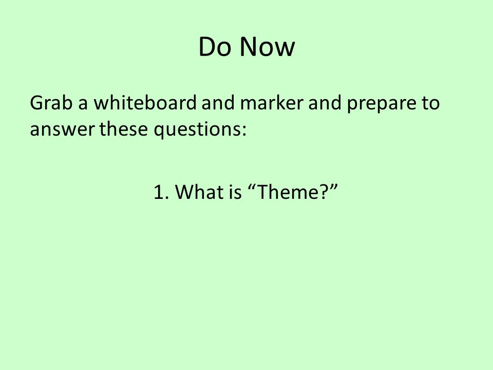 "Do Now Grab a whiteboard and marker and prepare to answer these questions: 1. What is ""Theme?"""