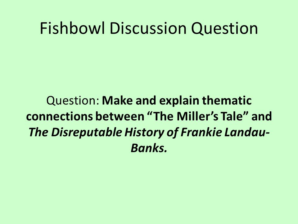 "Fishbowl Discussion Question Question: Make and explain thematic connections between ""The Miller's Tale"" and The Disreputable History of Frankie Landa"