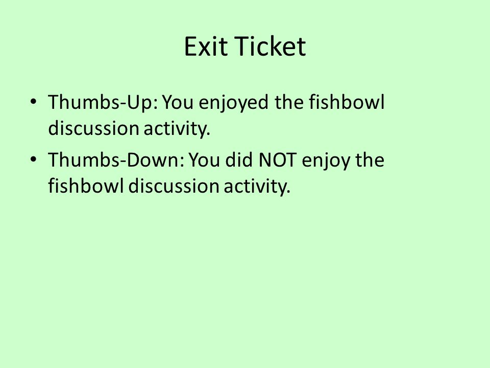 Exit Ticket Thumbs-Up: You enjoyed the fishbowl discussion activity. Thumbs-Down: You did NOT enjoy the fishbowl discussion activity.