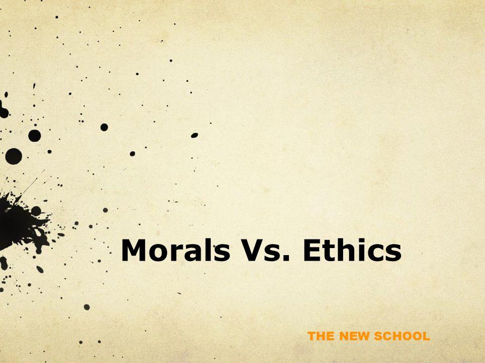 THE NEW SCHOOL Morals Vs. Ethics