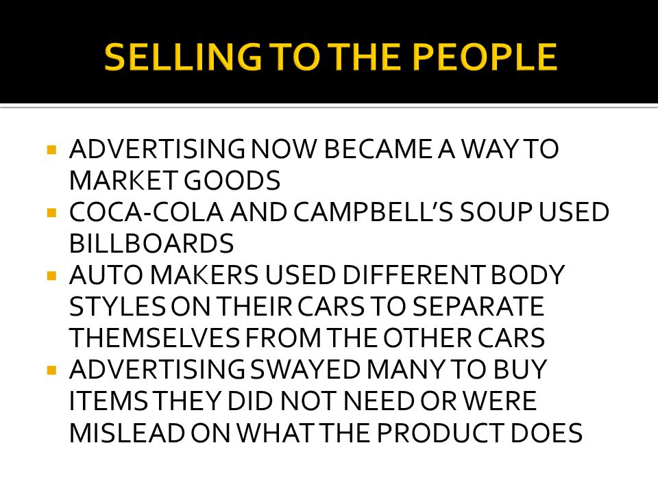  ADVERTISING NOW BECAME A WAY TO MARKET GOODS  COCA-COLA AND CAMPBELL'S SOUP USED BILLBOARDS  AUTO MAKERS USED DIFFERENT BODY STYLES ON THEIR CARS TO SEPARATE THEMSELVES FROM THE OTHER CARS  ADVERTISING SWAYED MANY TO BUY ITEMS THEY DID NOT NEED OR WERE MISLEAD ON WHAT THE PRODUCT DOES