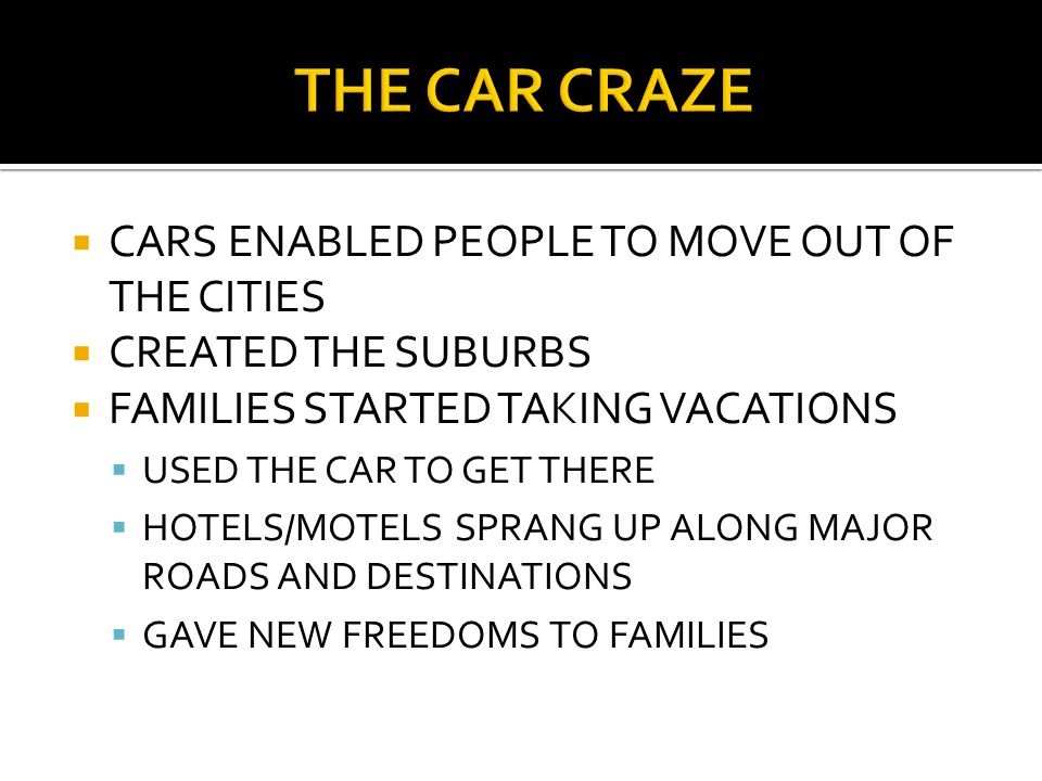  CARS ENABLED PEOPLE TO MOVE OUT OF THE CITIES  CREATED THE SUBURBS  FAMILIES STARTED TAKING VACATIONS  USED THE CAR TO GET THERE  HOTELS/MOTELS SPRANG UP ALONG MAJOR ROADS AND DESTINATIONS  GAVE NEW FREEDOMS TO FAMILIES