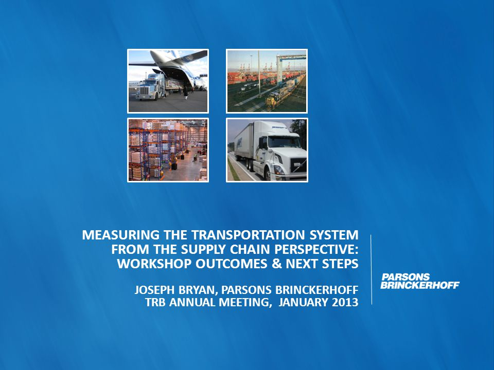 MEASURING THE TRANSPORTATION SYSTEM FROM THE SUPPLY CHAIN PERSPECTIVE: WORKSHOP OUTCOMES & NEXT STEPS JOSEPH BRYAN, PARSONS BRINCKERHOFF TRB ANNUAL MEETING, JANUARY 2013