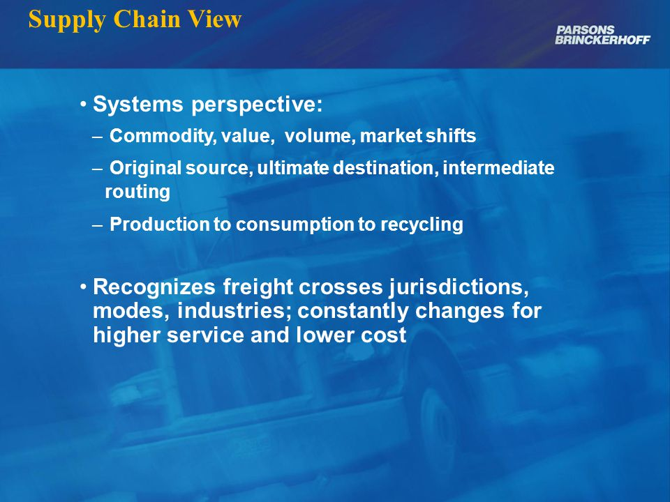 Supply Chain View Systems perspective: – Commodity, value, volume, market shifts – Original source, ultimate destination, intermediate routing – Production to consumption to recycling Recognizes freight crosses jurisdictions, modes, industries; constantly changes for higher service and lower cost