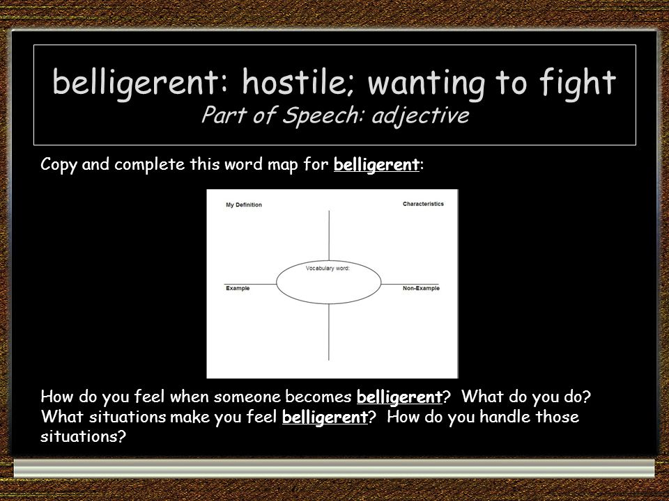 belligerent: hostile; wanting to fight Part of Speech: adjective Copy and complete this word map for belligerent: How do you feel when someone becomes belligerent.