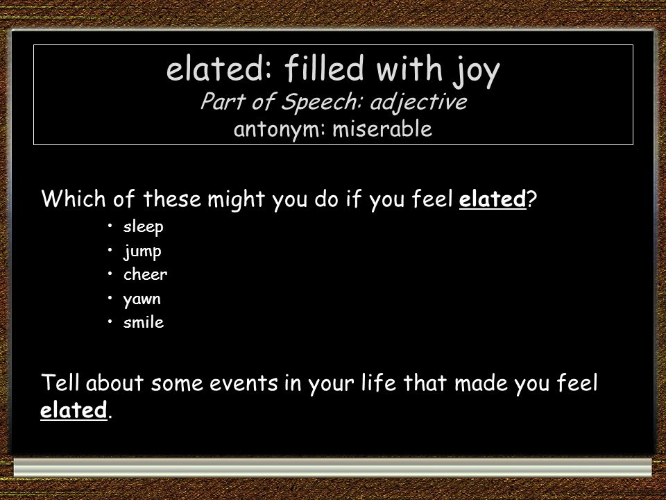 elated: filled with joy Part of Speech: adjective antonym: miserable Which of these might you do if you feel elated.