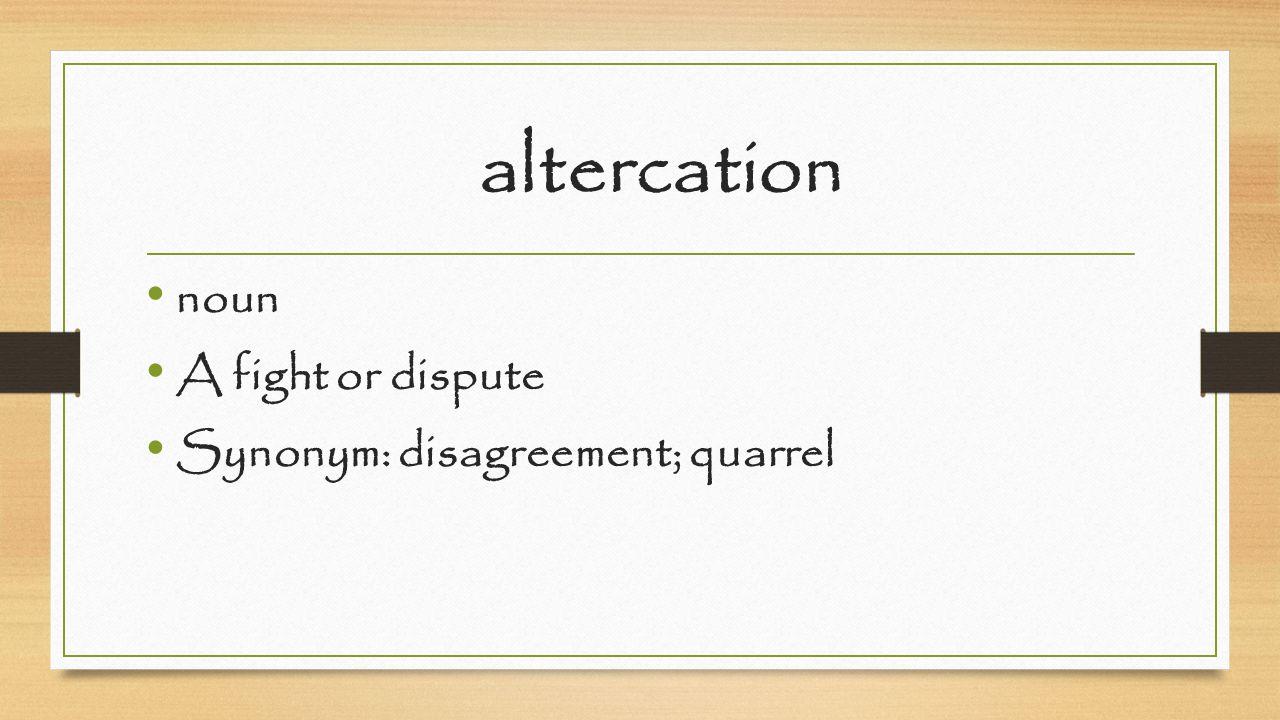 altercation noun A fight or dispute Synonym: disagreement; quarrel