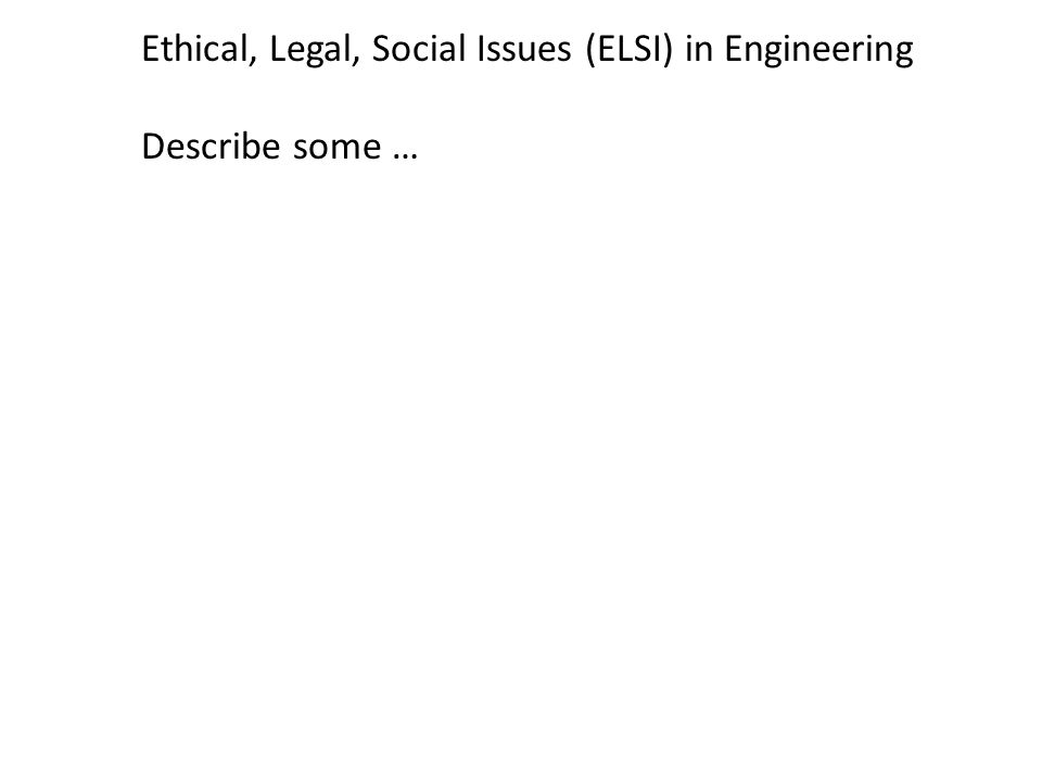 Ethical, Legal, Social Issues (ELSI) in Engineering Describe some …