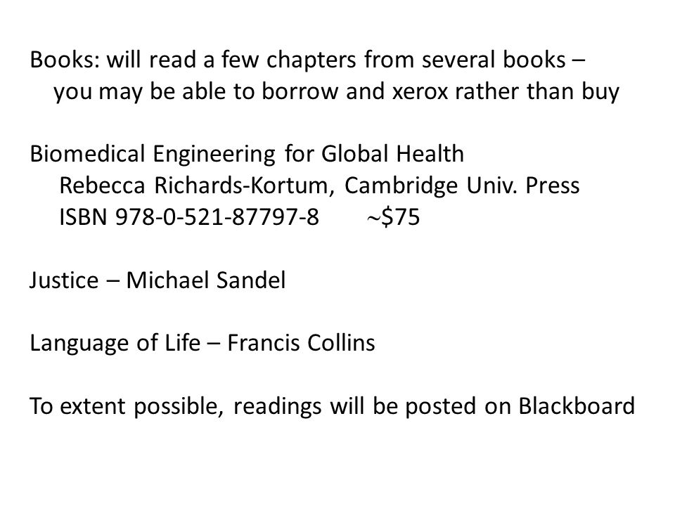 Books: will read a few chapters from several books – you may be able to borrow and xerox rather than buy Biomedical Engineering for Global Health Rebecca Richards-Kortum, Cambridge Univ.