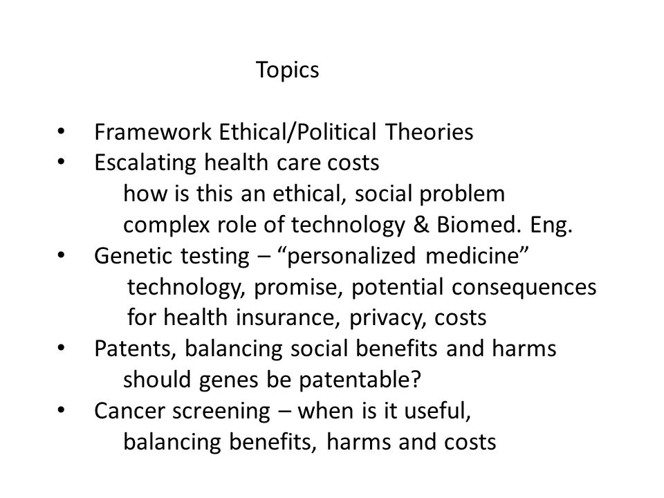Topics Framework Ethical/Political Theories Escalating health care costs how is this an ethical, social problem complex role of technology & Biomed.