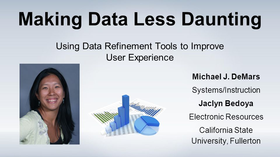 Making Data Less Daunting Using Data Refinement Tools to Improve User Experience Michael J. DeMars Systems/Instruction Jaclyn Bedoya Electronic Resour