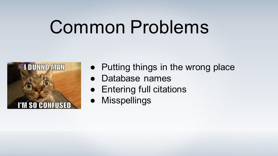 ●Putting things in the wrong place ●Database names ●Entering full citations ●Misspellings Common Problems