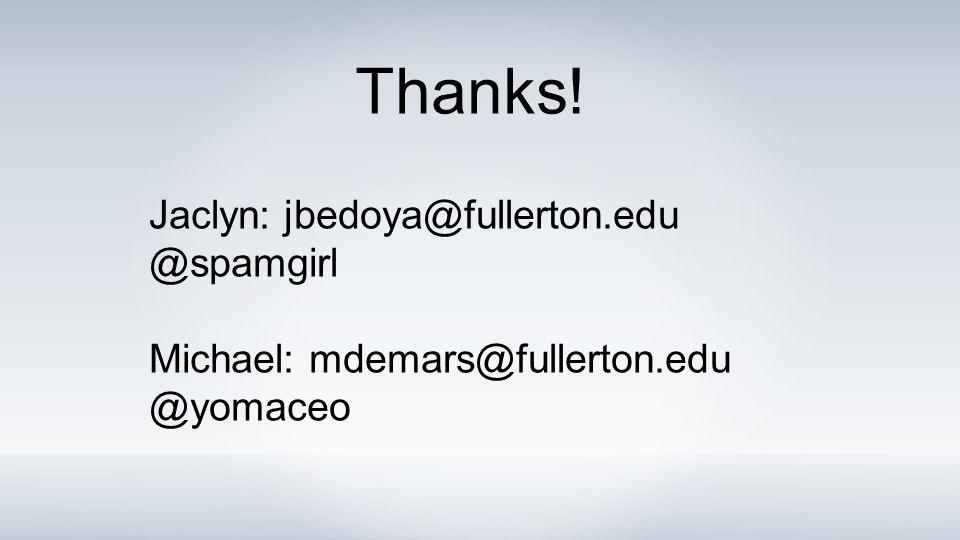 Jaclyn: jbedoya@fullerton.edu @spamgirl Michael: mdemars@fullerton.edu @yomaceo Thanks!