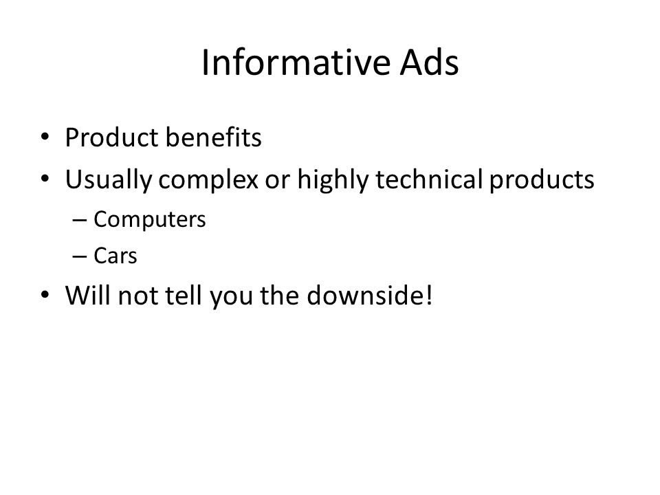 Informative Ads Product benefits Usually complex or highly technical products – Computers – Cars Will not tell you the downside!