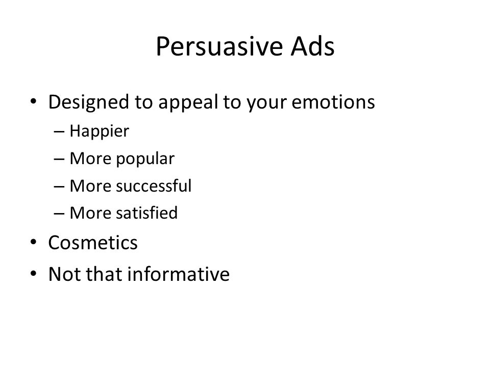 Persuasive Ads Designed to appeal to your emotions – Happier – More popular – More successful – More satisfied Cosmetics Not that informative