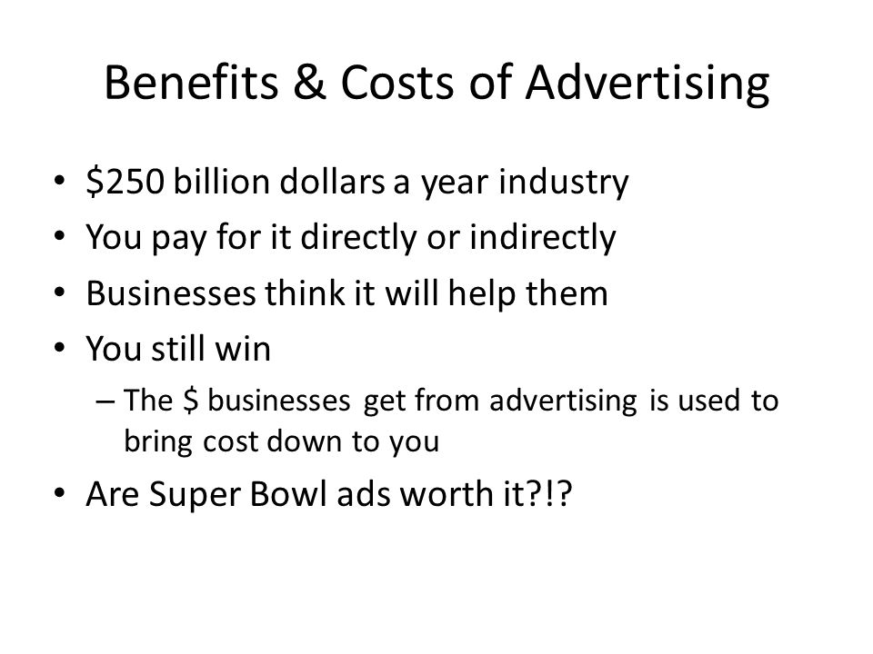 Benefits & Costs of Advertising $250 billion dollars a year industry You pay for it directly or indirectly Businesses think it will help them You still win – The $ businesses get from advertising is used to bring cost down to you Are Super Bowl ads worth it !