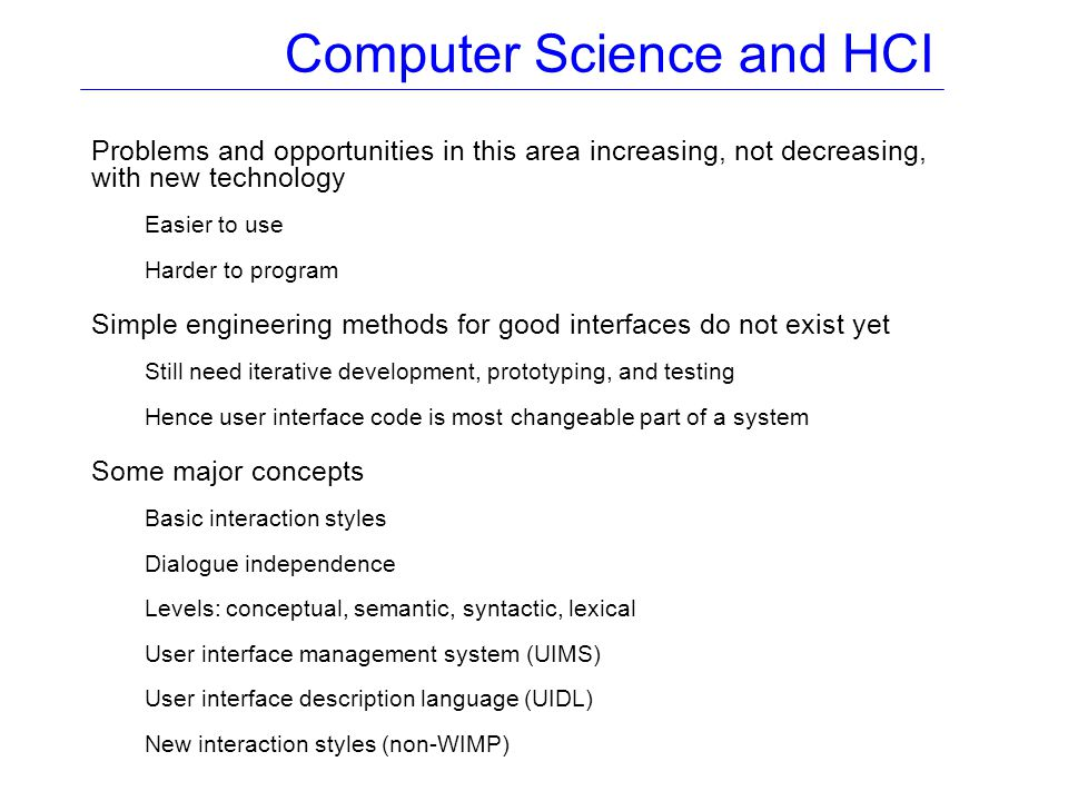 Computer Science and HCI Problems and opportunities in this area increasing, not decreasing, with new technology Easier to use Harder to program Simple engineering methods for good interfaces do not exist yet Still need iterative development, prototyping, and testing Hence user interface code is most changeable part of a system Some major concepts Basic interaction styles Dialogue independence Levels: conceptual, semantic, syntactic, lexical User interface management system (UIMS) User interface description language (UIDL) New interaction styles (non-WIMP)