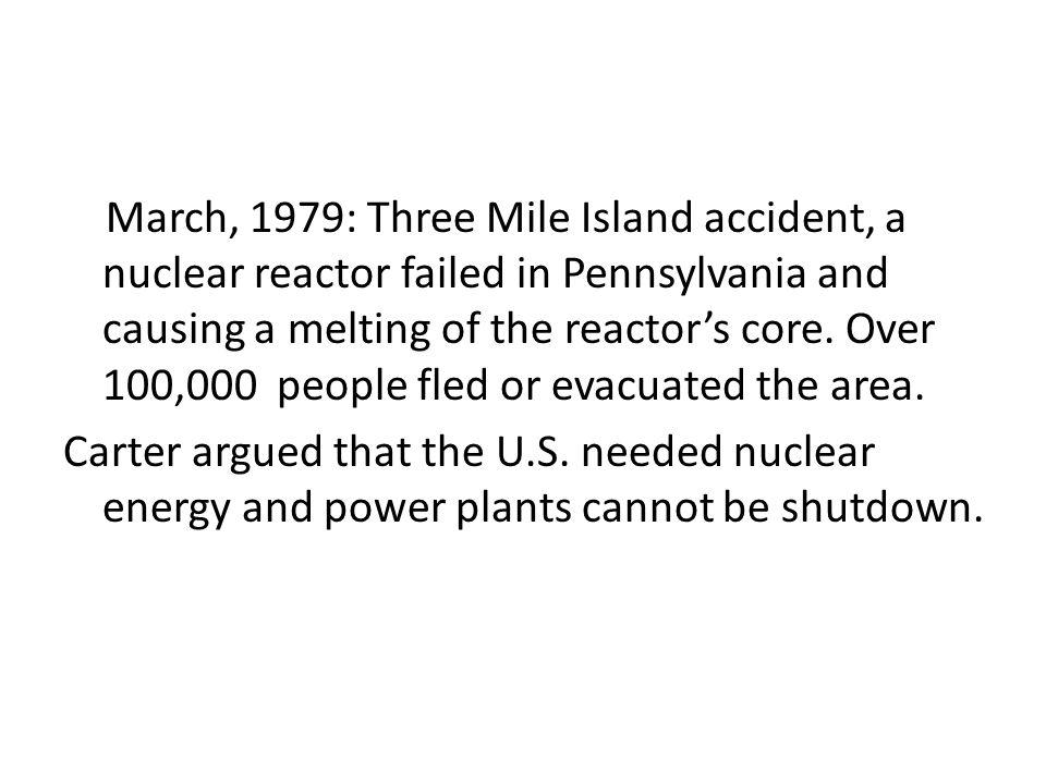 March, 1979: Three Mile Island accident, a nuclear reactor failed in Pennsylvania and causing a melting of the reactor's core. Over 100,000 people fle
